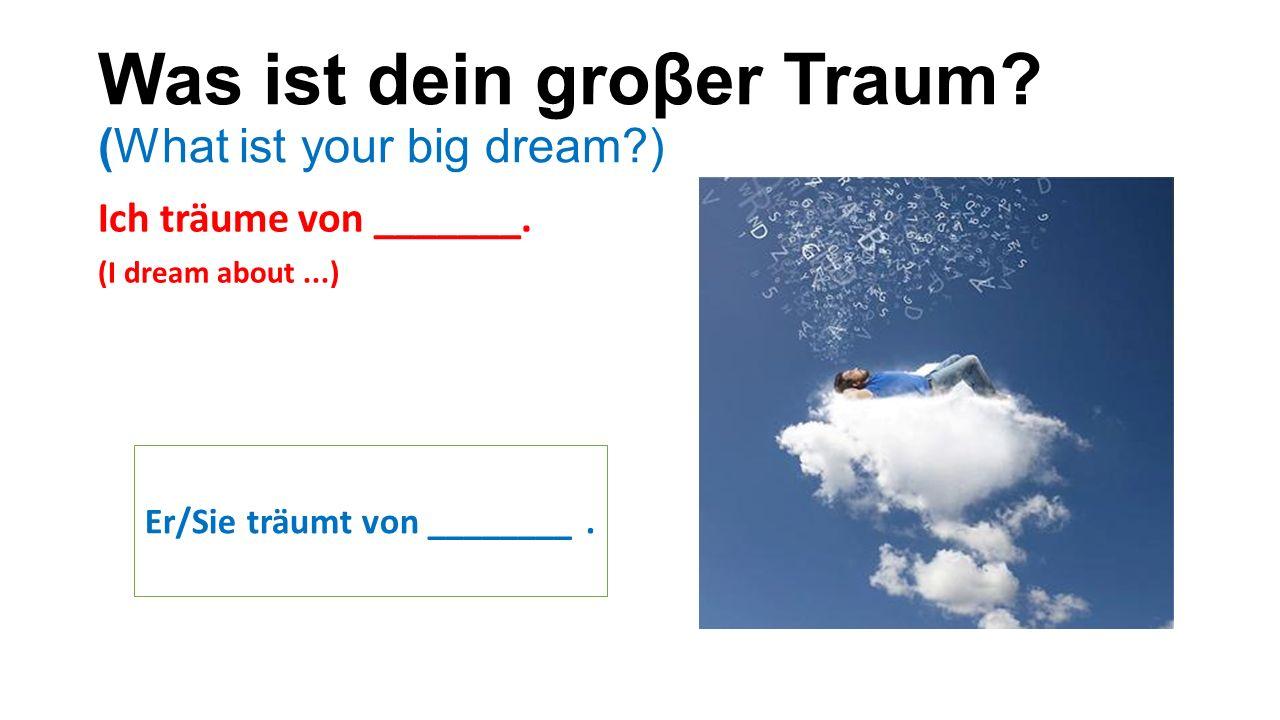 Was ist dein groβer Traum. (What ist your big dream ) Ich träume von _______.