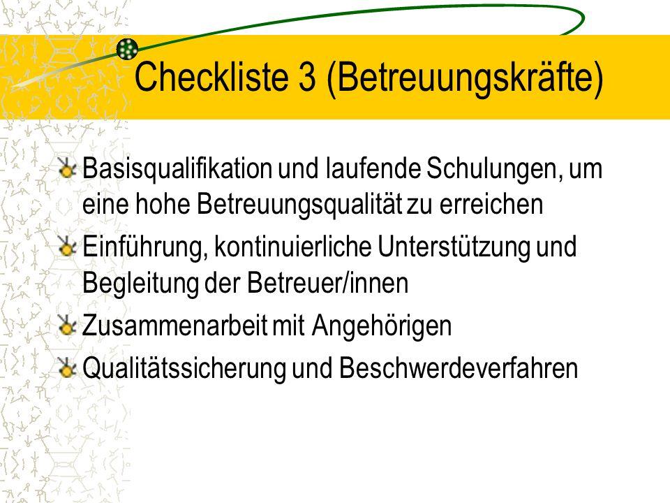 Checkliste 3 (Betreuungskräfte) Basisqualifikation und laufende Schulungen, um eine hohe Betreuungsqualität zu erreichen Einführung, kontinuierliche Unterstützung und Begleitung der Betreuer/innen Zusammenarbeit mit Angehörigen Qualitätssicherung und Beschwerdeverfahren