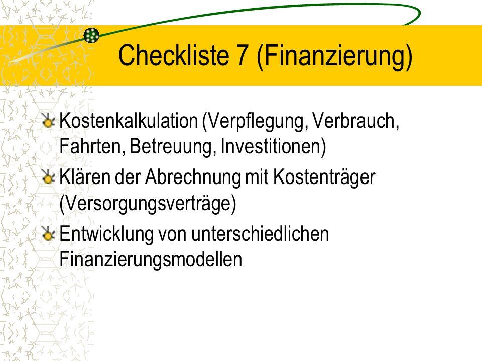 Checkliste 7 (Finanzierung) Kostenkalkulation (Verpflegung, Verbrauch, Fahrten, Betreuung, Investitionen) Klären der Abrechnung mit Kostenträger (Versorgungsverträge) Entwicklung von unterschiedlichen Finanzierungsmodellen