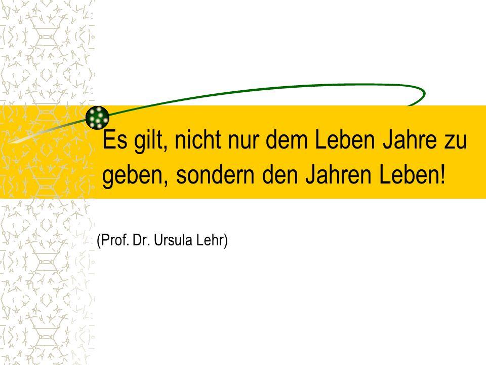 Es gilt, nicht nur dem Leben Jahre zu geben, sondern den Jahren Leben! (Prof. Dr. Ursula Lehr)