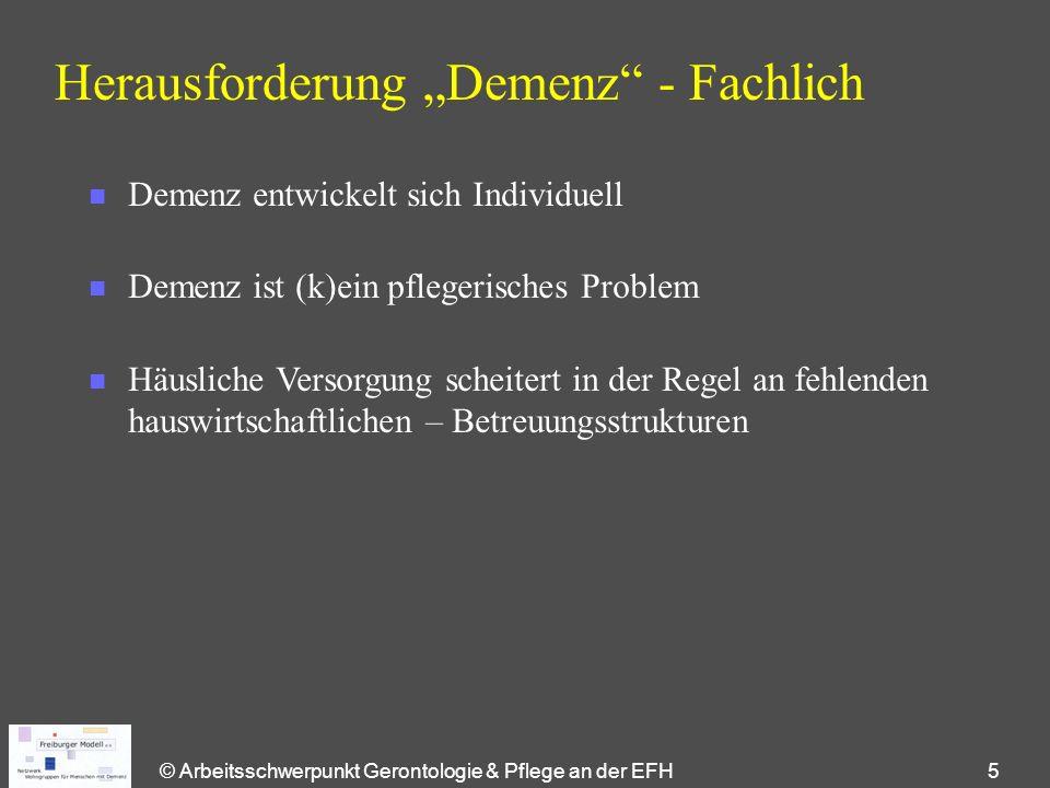 """© Arbeitsschwerpunkt Gerontologie & Pflege an der EFH 5 Herausforderung """"Demenz - Fachlich n Demenz entwickelt sich Individuell n Demenz ist (k)ein pflegerisches Problem n Häusliche Versorgung scheitert in der Regel an fehlenden hauswirtschaftlichen – Betreuungsstrukturen"""