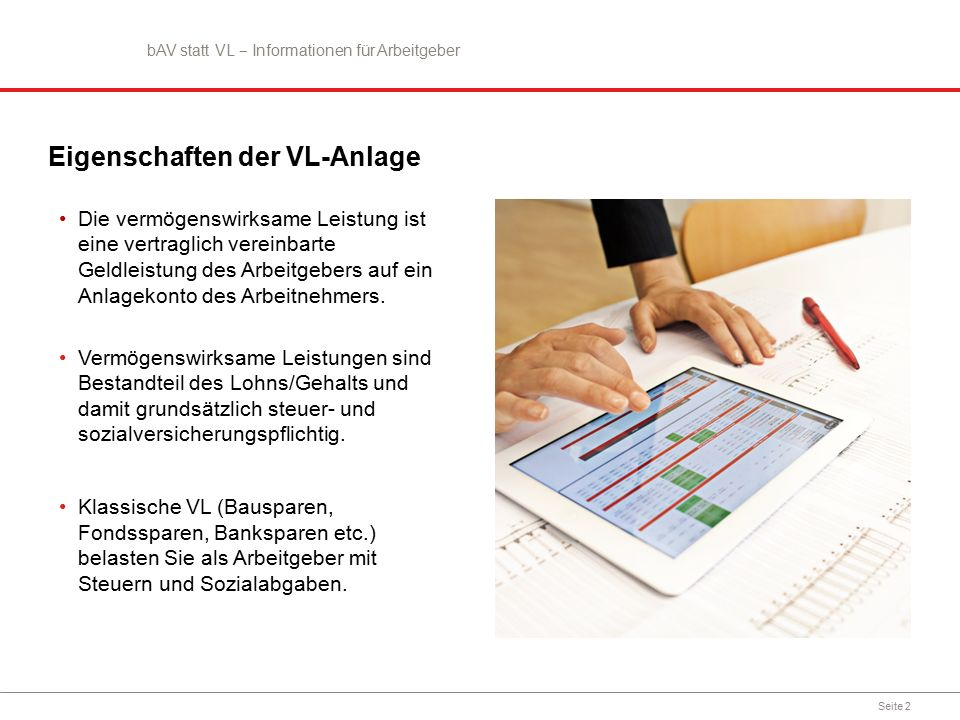 Seite 2 Eigenschaften der VL-Anlage Die vermögenswirksame Leistung ist eine vertraglich vereinbarte Geldleistung des Arbeitgebers auf ein Anlagekonto des Arbeitnehmers.