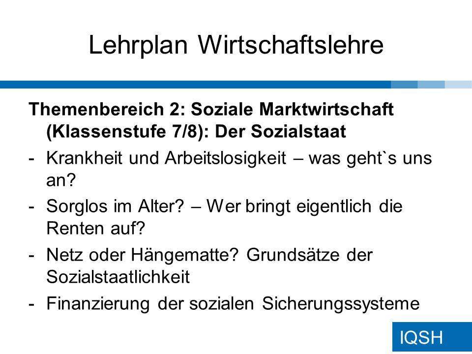 IQSH Lehrplan Wirtschaftslehre Themenbereich 2: Soziale Marktwirtschaft (Klassenstufe 7/8): Der Sozialstaat -Krankheit und Arbeitslosigkeit – was geht`s uns an.