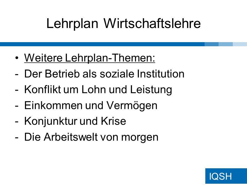 IQSH Lehrplan Wirtschaftslehre Weitere Lehrplan-Themen: -Der Betrieb als soziale Institution -Konflikt um Lohn und Leistung -Einkommen und Vermögen -Konjunktur und Krise -Die Arbeitswelt von morgen