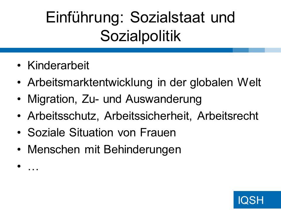 IQSH Einführung: Sozialstaat und Sozialpolitik Kinderarbeit Arbeitsmarktentwicklung in der globalen Welt Migration, Zu- und Auswanderung Arbeitsschutz, Arbeitssicherheit, Arbeitsrecht Soziale Situation von Frauen Menschen mit Behinderungen …