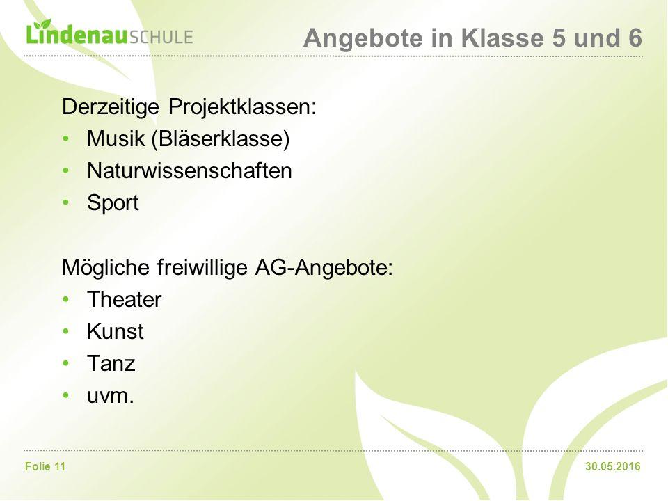 30.05.2016Folie 11 Angebote in Klasse 5 und 6 Derzeitige Projektklassen: Musik (Bläserklasse) Naturwissenschaften Sport Mögliche freiwillige AG-Angebote: Theater Kunst Tanz uvm.
