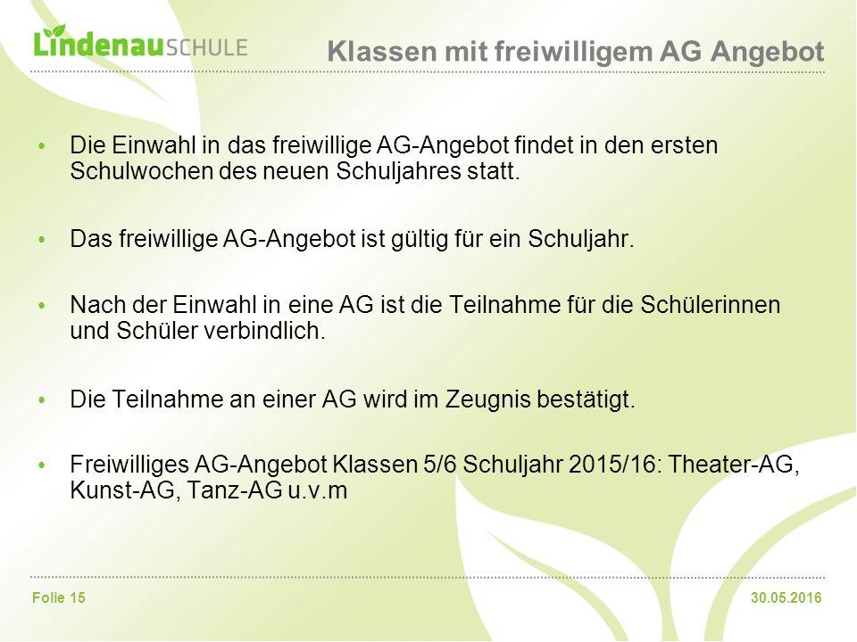 30.05.2016Folie 15 Klassen mit freiwilligem AG Angebot Die Einwahl in das freiwillige AG-Angebot findet in den ersten Schulwochen des neuen Schuljahres statt.