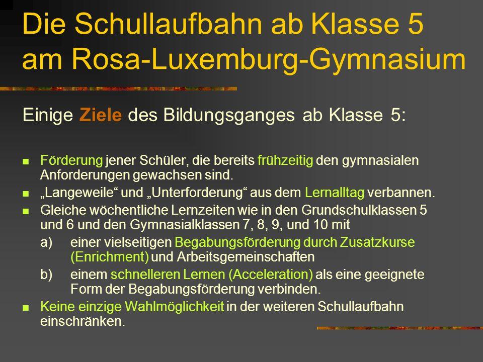 Die Schullaufbahn ab Klasse 5 am Rosa-Luxemburg-Gymnasium Einige Ziele des Bildungsganges ab Klasse 5: Förderung jener Schüler, die bereits frühzeitig den gymnasialen Anforderungen gewachsen sind.