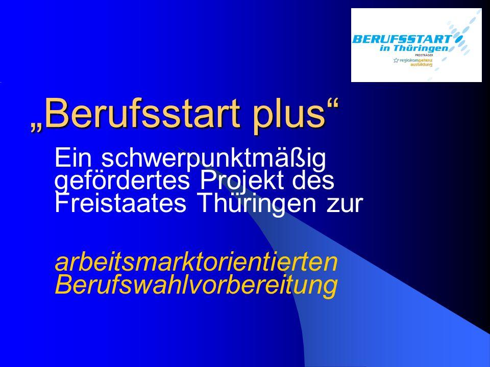 """""""Berufsstart plus"""" Ein schwerpunktmäßig gefördertes Projekt des Freistaates Thüringen zur arbeitsmarktorientierten Berufswahlvorbereitung"""
