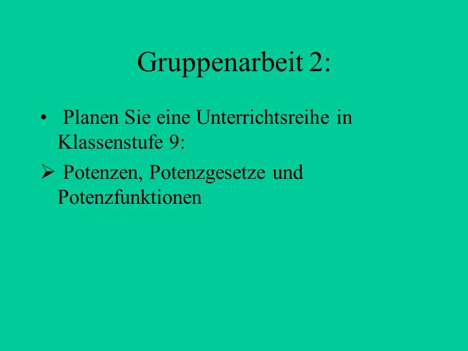 Gruppenarbeit 2: Planen Sie eine Unterrichtsreihe in Klassenstufe 9:  Potenzen, Potenzgesetze und Potenzfunktionen