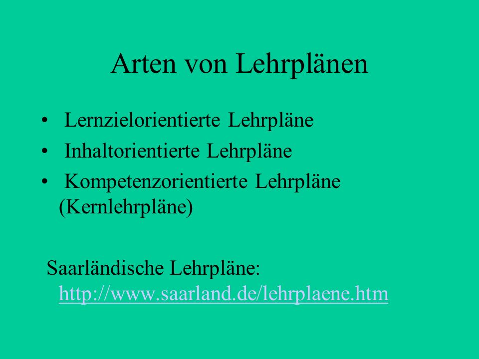 Arten von Lehrplänen Lernzielorientierte Lehrpläne Inhaltorientierte Lehrpläne Kompetenzorientierte Lehrpläne (Kernlehrpläne) Saarländische Lehrpläne: http://www.saarland.de/lehrplaene.htm http://www.saarland.de/lehrplaene.htm