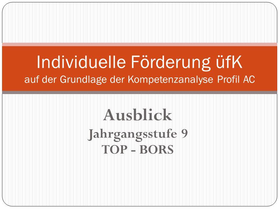 Ausblick Jahrgangsstufe 9 TOP - BORS Individuelle Förderung üfK auf der Grundlage der Kompetenzanalyse Profil AC
