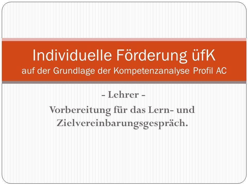- Lehrer - Vorbereitung für das Lern- und Zielvereinbarungsgespräch. Individuelle Förderung üfK auf der Grundlage der Kompetenzanalyse Profil AC
