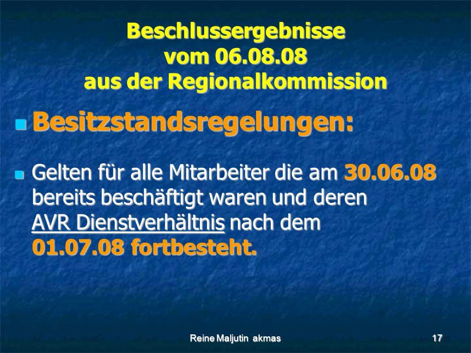 Reine Maljutin akmas17 Beschlussergebnisse vom 06.08.08 aus der Regionalkommission Besitzstandsregelungen: Besitzstandsregelungen: Gelten für alle Mitarbeiter die am 30.06.08 bereits beschäftigt waren und deren AVR Dienstverhältnis nach dem 01.07.08 fortbesteht.