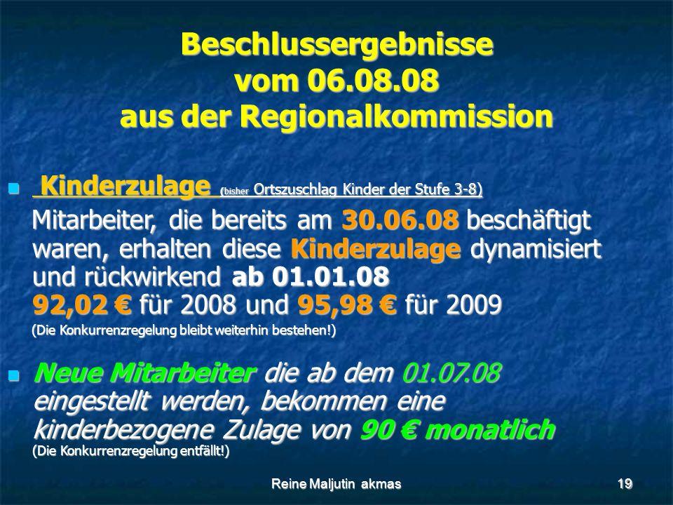 Reine Maljutin akmas19 Beschlussergebnisse vom 06.08.08 aus der Regionalkommission Kinderzulage (bisher Ortszuschlag Kinder der Stufe 3-8) Kinderzulage (bisher Ortszuschlag Kinder der Stufe 3-8) Mitarbeiter, die bereits am 30.06.08 beschäftigt waren, erhalten diese Kinderzulage dynamisiert und rückwirkend ab 01.01.08 92,02 € für 2008 und 95,98 € für 2009 Mitarbeiter, die bereits am 30.06.08 beschäftigt waren, erhalten diese Kinderzulage dynamisiert und rückwirkend ab 01.01.08 92,02 € für 2008 und 95,98 € für 2009 (Die Konkurrenzregelung bleibt weiterhin bestehen!) (Die Konkurrenzregelung bleibt weiterhin bestehen!) Neue Mitarbeiter die ab dem 01.07.08 eingestellt werden, bekommen eine kinderbezogene Zulage von 90 € monatlich (Die Konkurrenzregelung entfällt!) Neue Mitarbeiter die ab dem 01.07.08 eingestellt werden, bekommen eine kinderbezogene Zulage von 90 € monatlich (Die Konkurrenzregelung entfällt!)