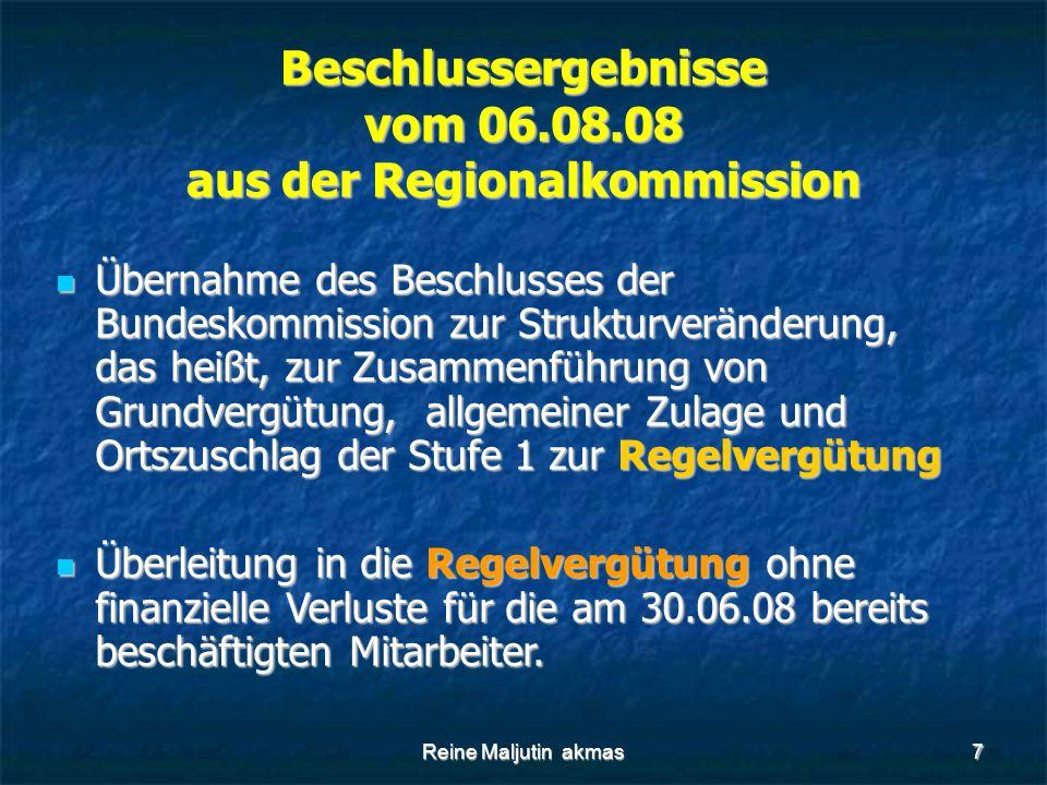 Reine Maljutin akmas7 Beschlussergebnisse vom 06.08.08 aus der Regionalkommission Übernahme des Beschlusses der Bundeskommission zur Strukturveränderung, das heißt, zur Zusammenführung von Grundvergütung, allgemeiner Zulage und Ortszuschlag der Stufe 1 zur Regelvergütung Übernahme des Beschlusses der Bundeskommission zur Strukturveränderung, das heißt, zur Zusammenführung von Grundvergütung, allgemeiner Zulage und Ortszuschlag der Stufe 1 zur Regelvergütung Überleitung in die Regelvergütung ohne finanzielle Verluste für die am 30.06.08 bereits beschäftigten Mitarbeiter.