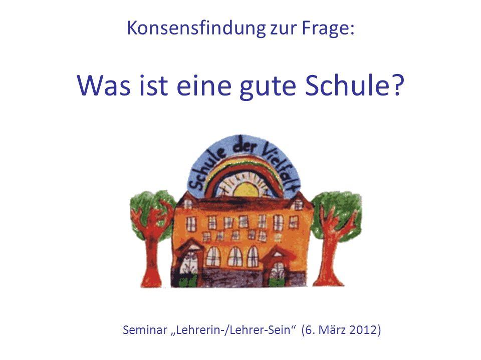 """Konsensfindung zur Frage: Was ist eine gute Schule? Seminar """"Lehrerin-/Lehrer-Sein (6. März 2012)"""