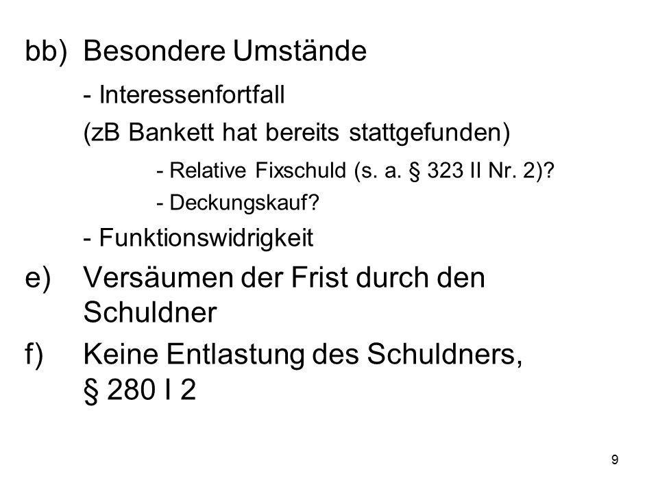 9 bb)Besondere Umstände - Interessenfortfall (zB Bankett hat bereits stattgefunden) - Relative Fixschuld (s. a. § 323 II Nr. 2)? - Deckungskauf? - Fun