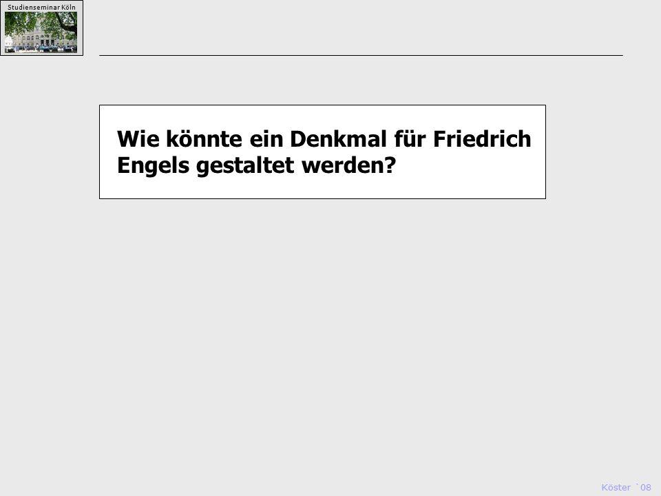 Köster `08 Studienseminar Köln Wie könnte ein Denkmal für Friedrich Engels gestaltet werden?