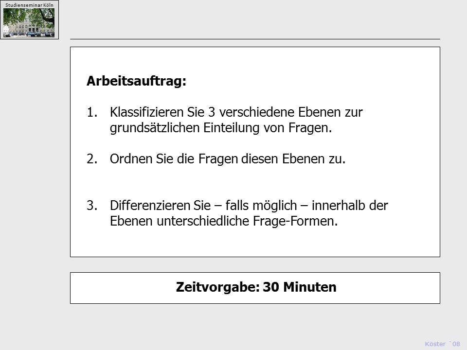 Köster `08 Studienseminar Köln Arbeitsauftrag: 1.Klassifizieren Sie 3 verschiedene Ebenen zur grundsätzlichen Einteilung von Fragen.