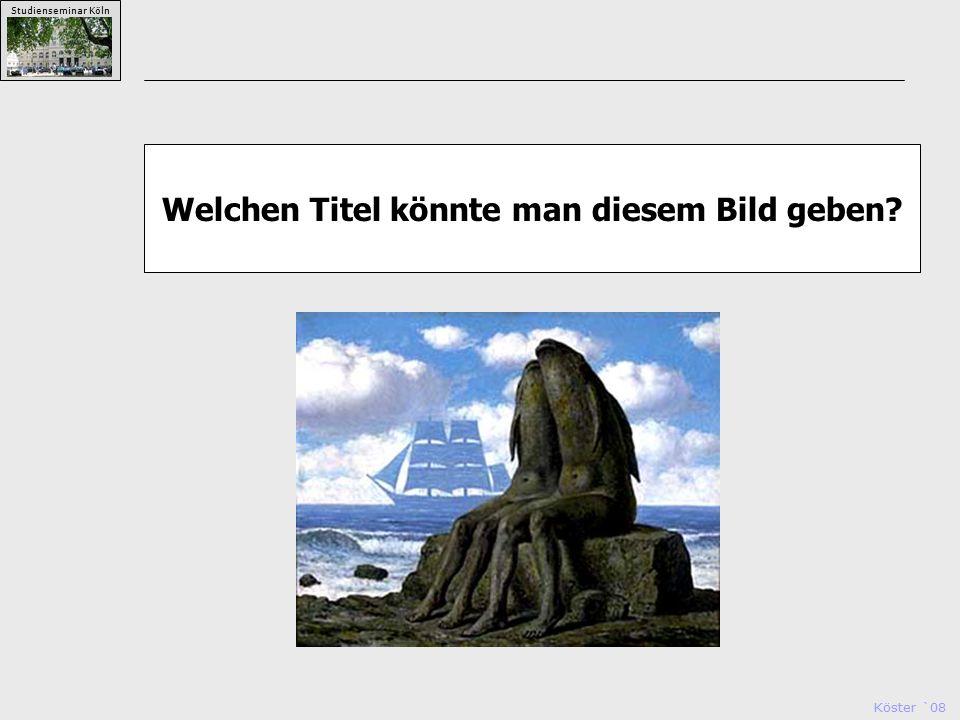 Köster `08 Studienseminar Köln Welchen Titel könnte man diesem Bild geben?