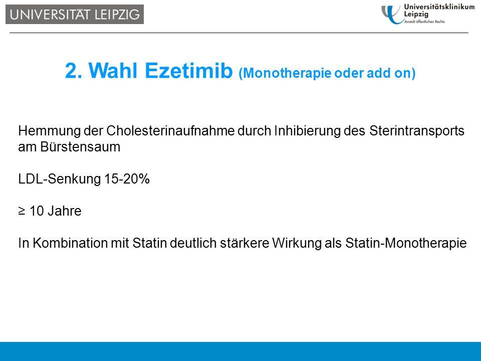 2. Wahl Ezetimib (Monotherapie oder add on) Hemmung der Cholesterinaufnahme durch Inhibierung des Sterintransports am Bürstensaum LDL-Senkung 15-20% ≥