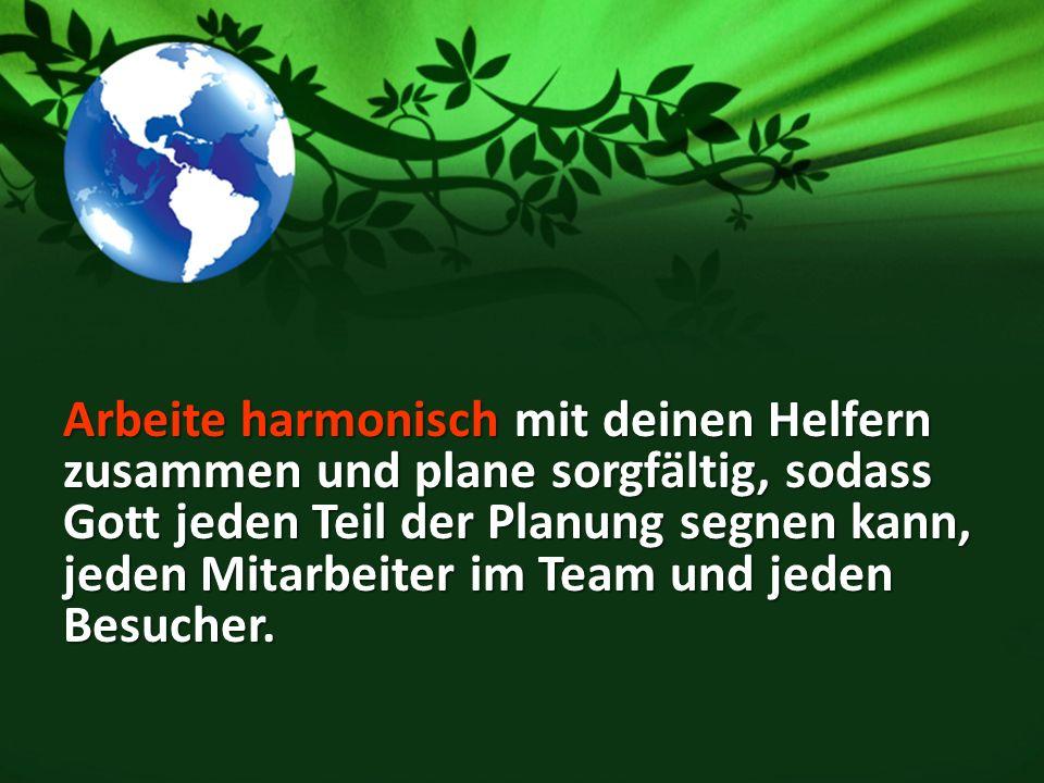 Arbeite harmonisch mit deinen Helfern zusammen und plane sorgfältig, sodass Gott jeden Teil der Planung segnen kann, jeden Mitarbeiter im Team und jeden Besucher.