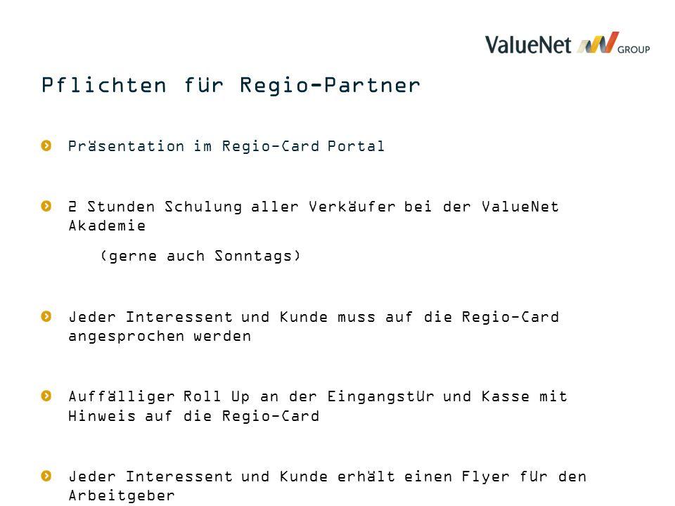 Präsentation im Regio-Card Portal 2 Stunden Schulung aller Verkäufer bei der ValueNet Akademie (gerne auch Sonntags) Jeder Interessent und Kunde muss auf die Regio-Card angesprochen werden Auffälliger Roll Up an der Eingangstür und Kasse mit Hinweis auf die Regio-Card Jeder Interessent und Kunde erhält einen Flyer für den Arbeitgeber Pflichten für Regio-Partner