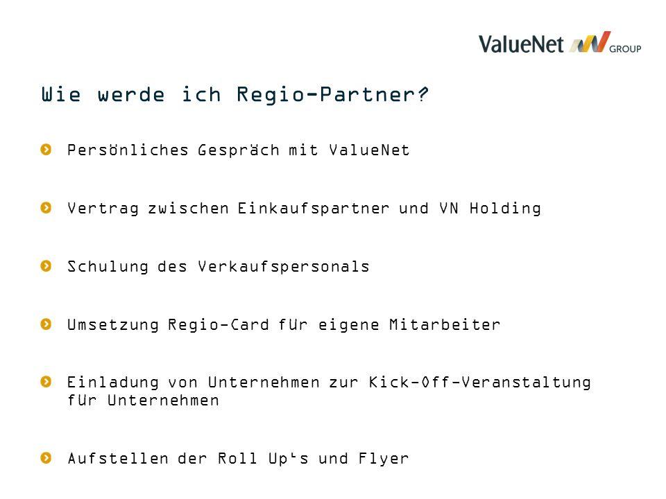 Persönliches Gespräch mit ValueNet Vertrag zwischen Einkaufspartner und VN Holding Schulung des Verkaufspersonals Umsetzung Regio-Card für eigene Mitarbeiter Einladung von Unternehmen zur Kick-Off-Veranstaltung für Unternehmen Aufstellen der Roll Up's und Flyer Wie werde ich Regio-Partner?