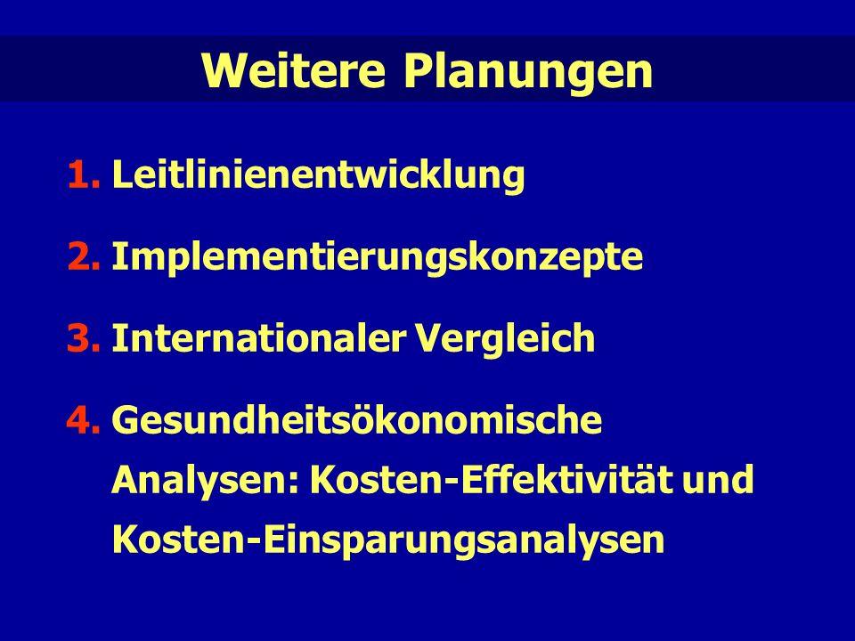Weitere Planungen 1.Leitlinienentwicklung 2.Implementierungskonzepte 3.Internationaler Vergleich 4.Gesundheitsökonomische Analysen: Kosten-Effektivität und Kosten-Einsparungsanalysen