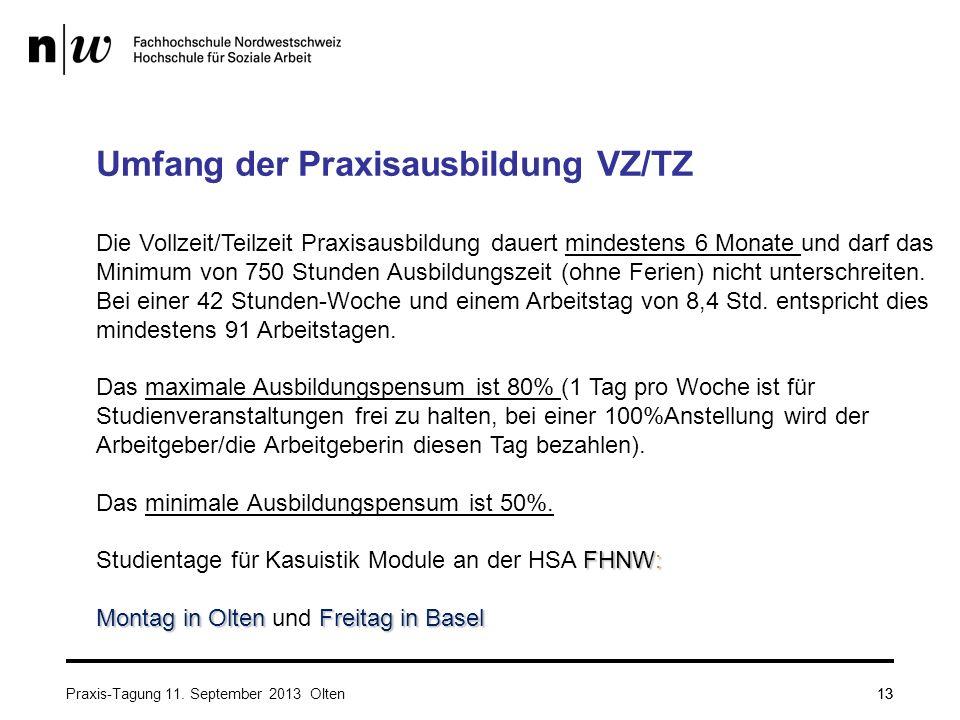 13 Umfang der Praxisausbildung VZ/TZ Die Vollzeit/Teilzeit Praxisausbildung dauert mindestens 6 Monate und darf das Minimum von 750 Stunden Ausbildungszeit (ohne Ferien) nicht unterschreiten.