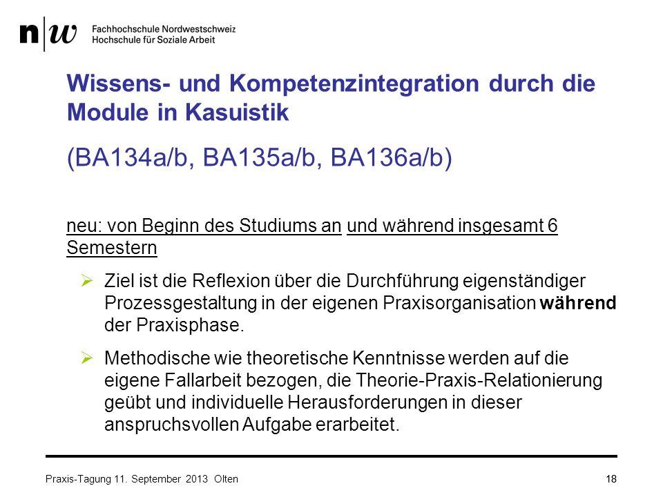 18 Wissens- und Kompetenzintegration durch die Module in Kasuistik (BA134a/b, BA135a/b, BA136a/b) neu: von Beginn des Studiums an und während insgesamt 6 Semestern  Ziel ist die Reflexion über die Durchführung eigenständiger Prozessgestaltung in der eigenen Praxisorganisation während der Praxisphase.