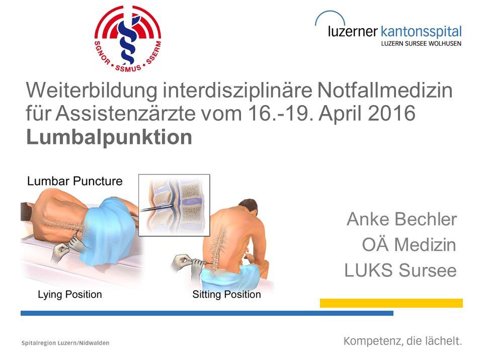Weiterbildung interdisziplinäre Notfallmedizin für Assistenzärzte vom 16.-19. April 2016 Lumbalpunktion Anke Bechler OÄ Medizin LUKS Sursee