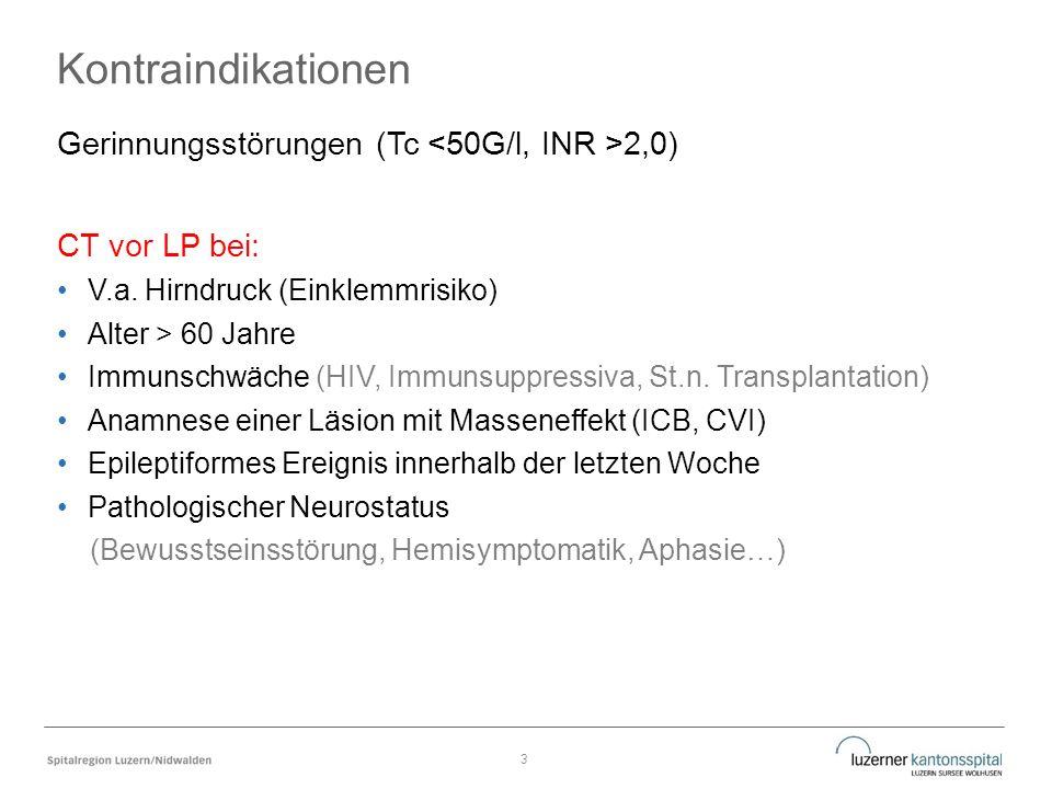 Kontraindikationen Gerinnungsstörungen (Tc 2,0) CT vor LP bei: V.a. Hirndruck (Einklemmrisiko) Alter > 60 Jahre Immunschwäche (HIV, Immunsuppressiva,