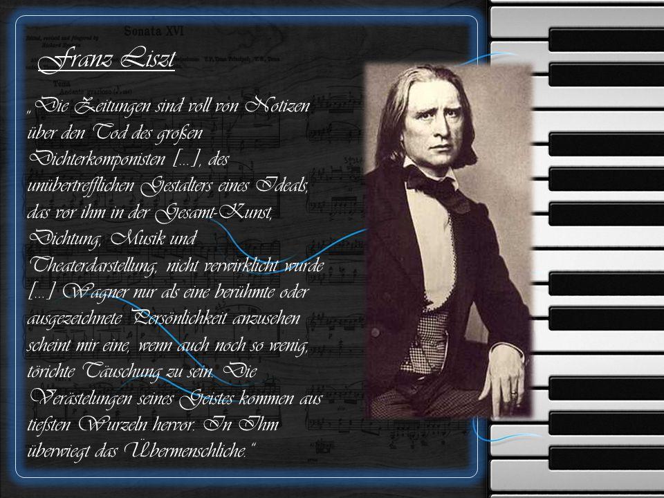 """Franz Liszt """"Die Zeitungen sind voll von Notizen über den Tod des großen Dichterkomponisten […], des unübertrefflichen Gestalters eines Ideals, das vor ihm in der Gesamt-Kunst, Dichtung, Musik und Theaterdarstellung, nicht verwirklicht wurde […] Wagner nur als eine berühmte oder ausgezeichnete Persönlichkeit anzusehen scheint mir eine, wenn auch noch so wenig, törichte Täuschung zu sein."""