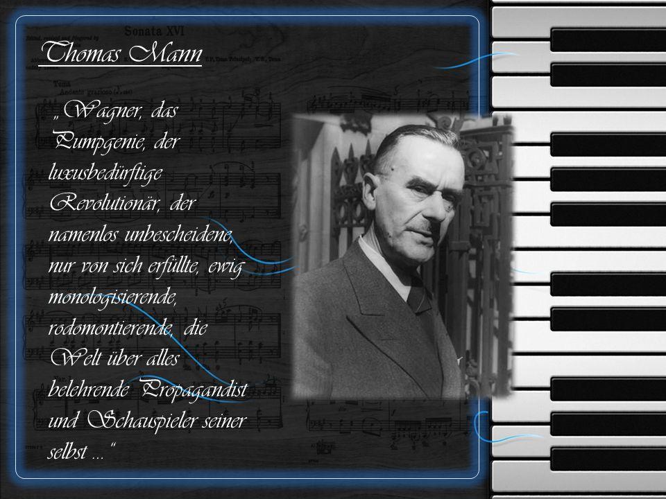 """Thomas Mann """"Wagner, das Pumpgenie, der luxusbedürftige Revolutionär, der namenlos unbescheidene, nur von sich erfüllte, ewig monologisierende, rodomontierende, die Welt über alles belehrende Propagandist und Schauspieler seiner selbst …"""