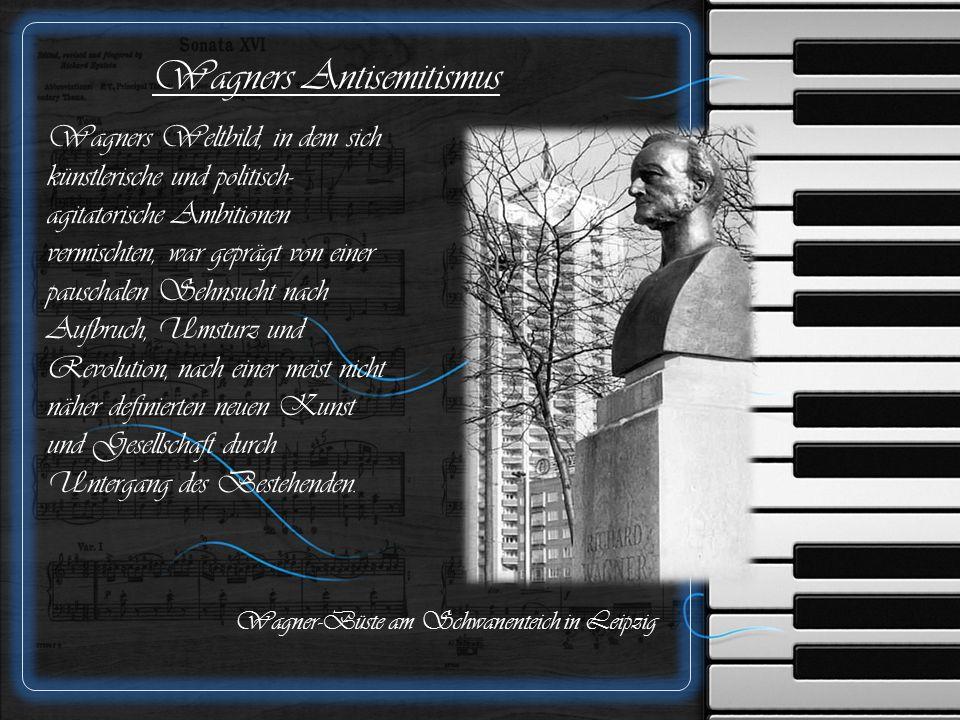 Wagners Antisemitismus Wagners Weltbild, in dem sich künstlerische und politisch- agitatorische Ambitionen vermischten, war geprägt von einer pauschalen Sehnsucht nach Aufbruch, Umsturz und Revolution, nach einer meist nicht näher definierten neuen Kunst und Gesellschaft durch Untergang des Bestehenden.