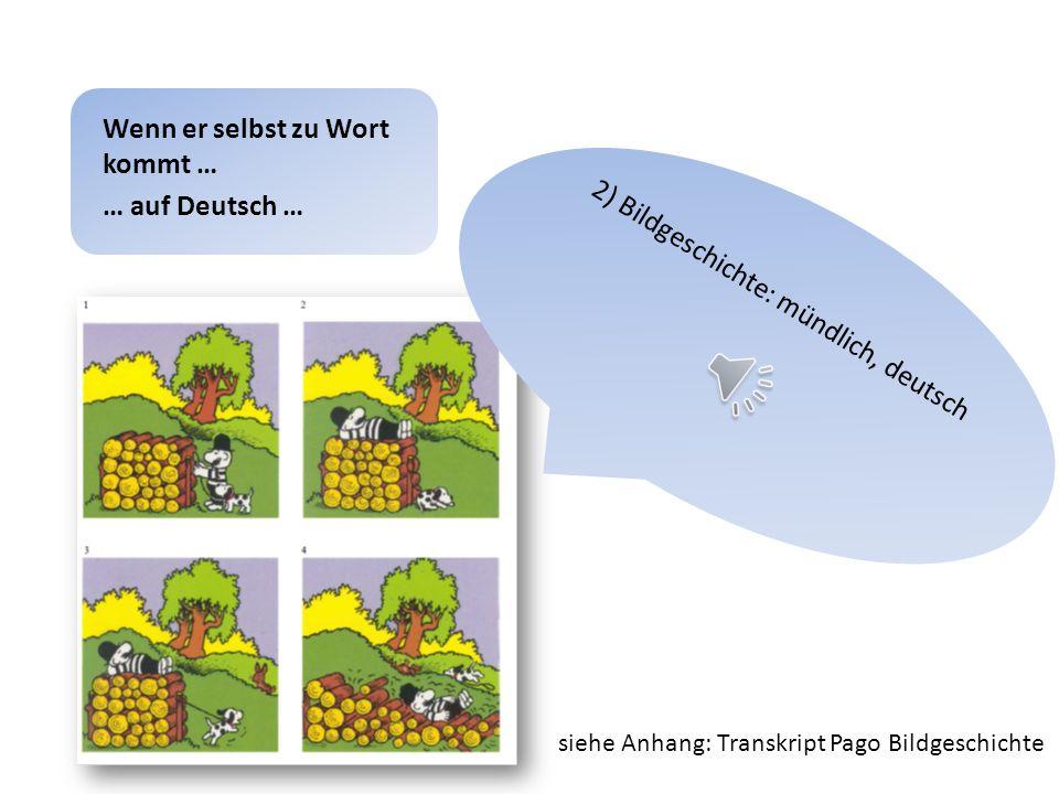 1) Spontansprache (Freizeit, Hobbys …): mündlich, deutsch Wenn er selbst zu Wort kommt … … auf Deutsch … siehe Anhang: Transkript Pago Spontansprache