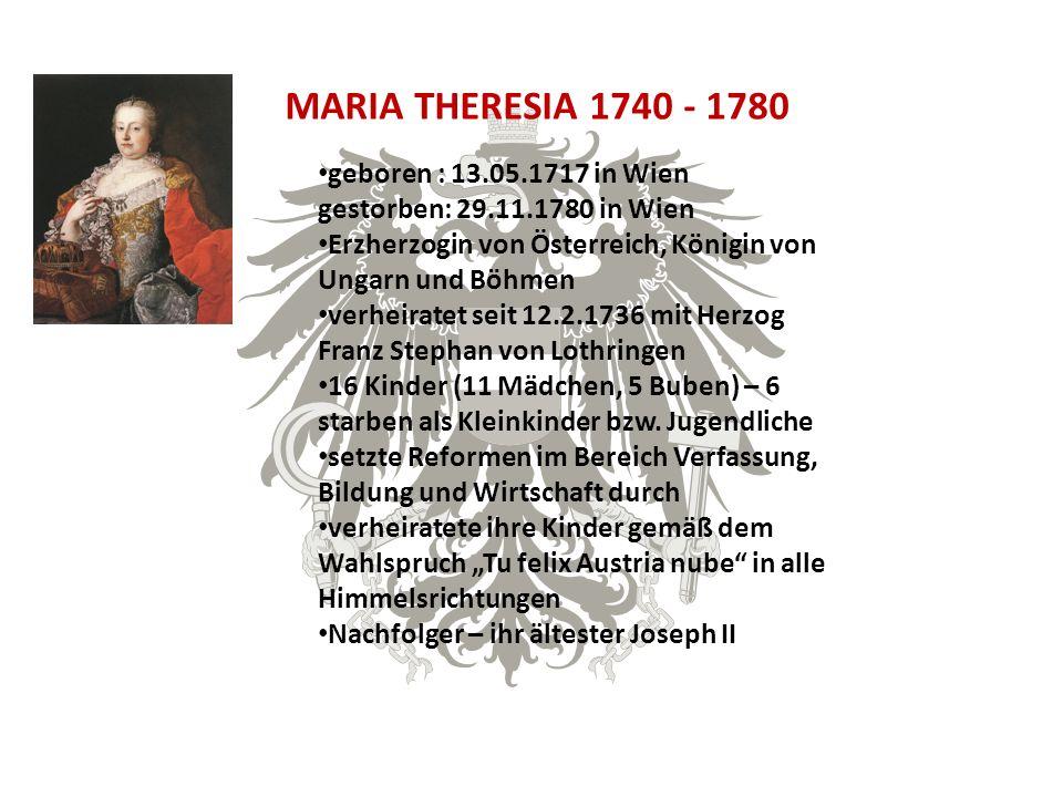 MARIA THERESIA 1740 - 1780 geboren : 13.05.1717 in Wien gestorben: 29.11.1780 in Wien Erzherzogin von Österreich, Königin von Ungarn und Böhmen verheiratet seit 12.2.1736 mit Herzog Franz Stephan von Lothringen 16 Kinder (11 Mädchen, 5 Buben) – 6 starben als Kleinkinder bzw.
