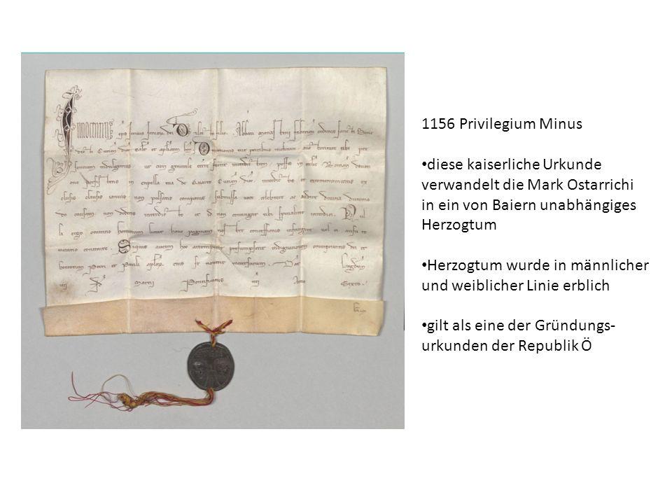 1156 Privilegium Minus diese kaiserliche Urkunde verwandelt die Mark Ostarrichi in ein von Baiern unabhängiges Herzogtum Herzogtum wurde in männlicher und weiblicher Linie erblich gilt als eine der Gründungs- urkunden der Republik Ö