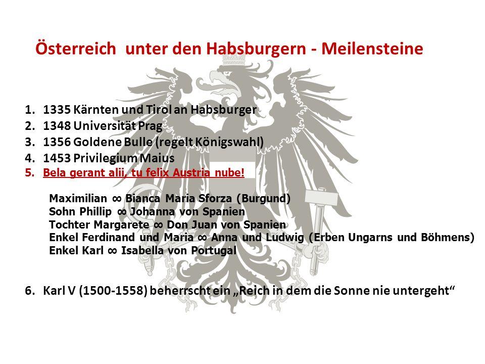Österreich unter den Habsburgern - Meilensteine 1.1335 Kärnten und Tirol an Habsburger 2.1348 Universität Prag 3.1356 Goldene Bulle (regelt Königswahl) 4.1453 Privilegium Maius 5.Bela gerant alii, tu felix Austria nube.