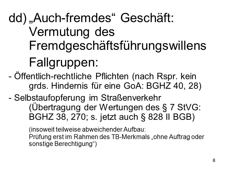 """6 dd)""""Auch-fremdes Geschäft: Vermutung des Fremdgeschäftsführungswillens Fallgruppen: - Öffentlich-rechtliche Pflichten (nach Rspr."""