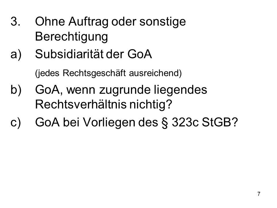 7 3.Ohne Auftrag oder sonstige Berechtigung a)Subsidiarität der GoA (jedes Rechtsgeschäft ausreichend) b)GoA, wenn zugrunde liegendes Rechtsverhältnis nichtig.