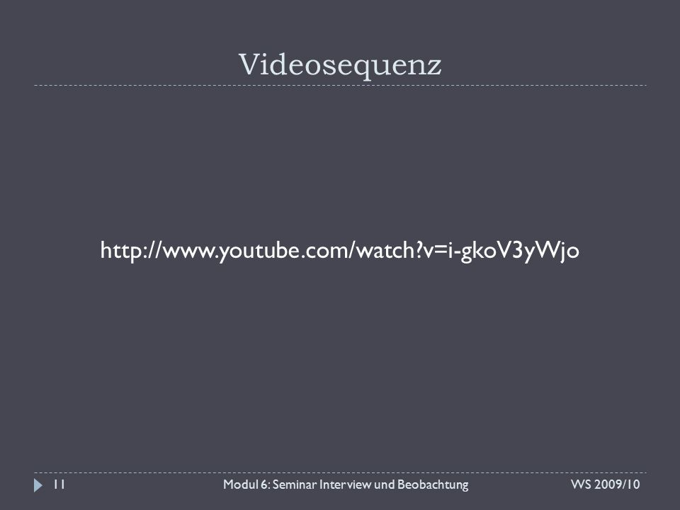 Videosequenz Modul 6: Seminar Interview und BeobachtungWS 2009/1011 http://www.youtube.com/watch?v=i-gkoV3yWjo