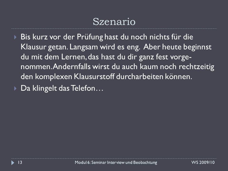 Szenario WS 2009/10Modul 6: Seminar Interview und Beobachtung13  Bis kurz vor der Prüfung hast du noch nichts für die Klausur getan. Langsam wird es