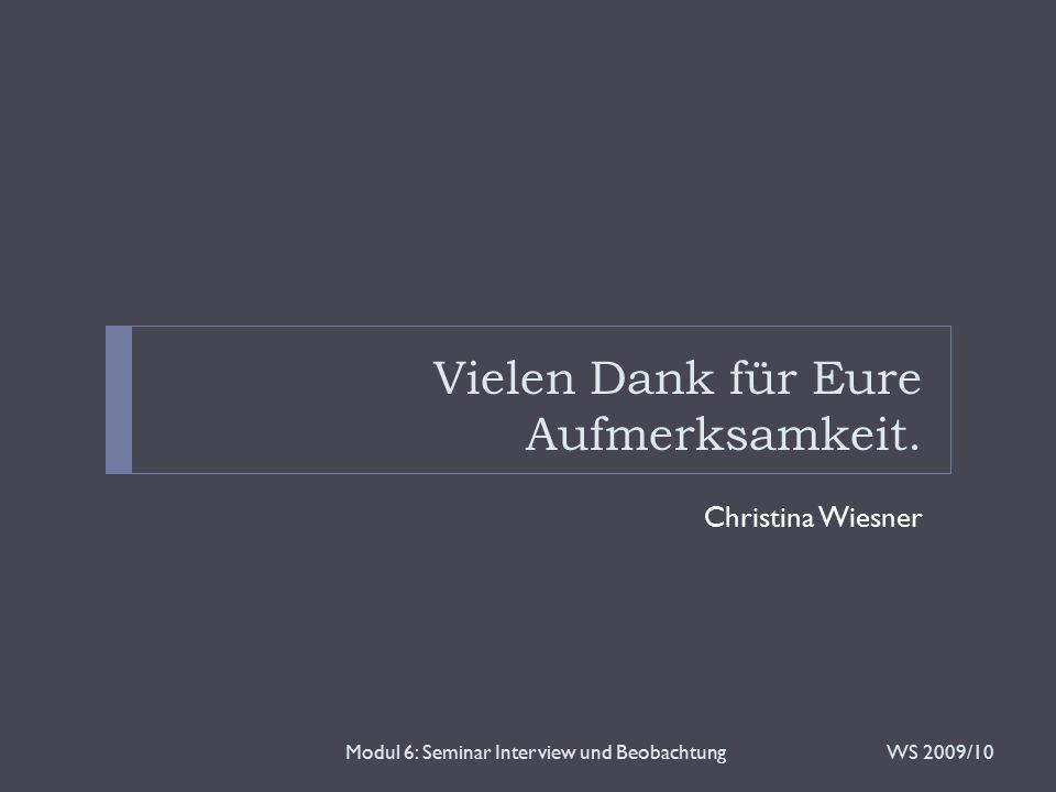 Vielen Dank für Eure Aufmerksamkeit. Christina Wiesner WS 2009/10Modul 6: Seminar Interview und Beobachtung