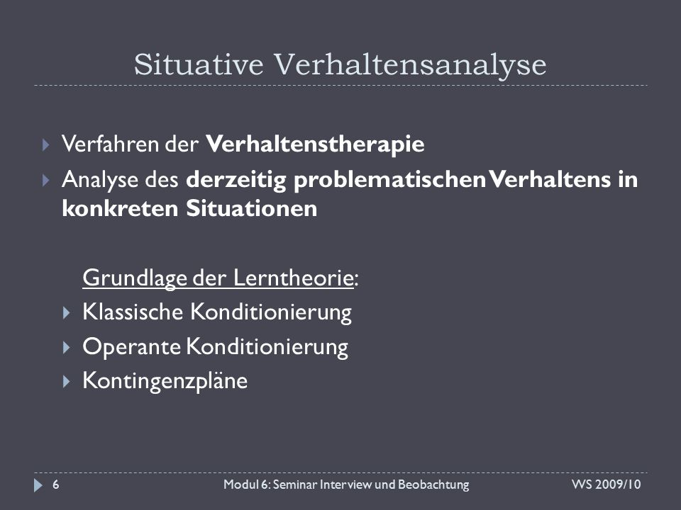 Situative Verhaltensanalyse WS 2009/10Modul 6: Seminar Interview und Beobachtung6  Verfahren der Verhaltenstherapie  Analyse des derzeitig problemat