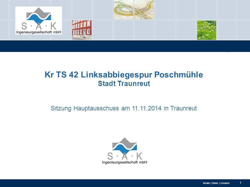 Beraten | Planen | Umsetzen 1 Kr TS 42 Linksabbiegespur Poschmühle Stadt Traunreut Sitzung Hauptausschuss am 11.11.2014 in Traunreut