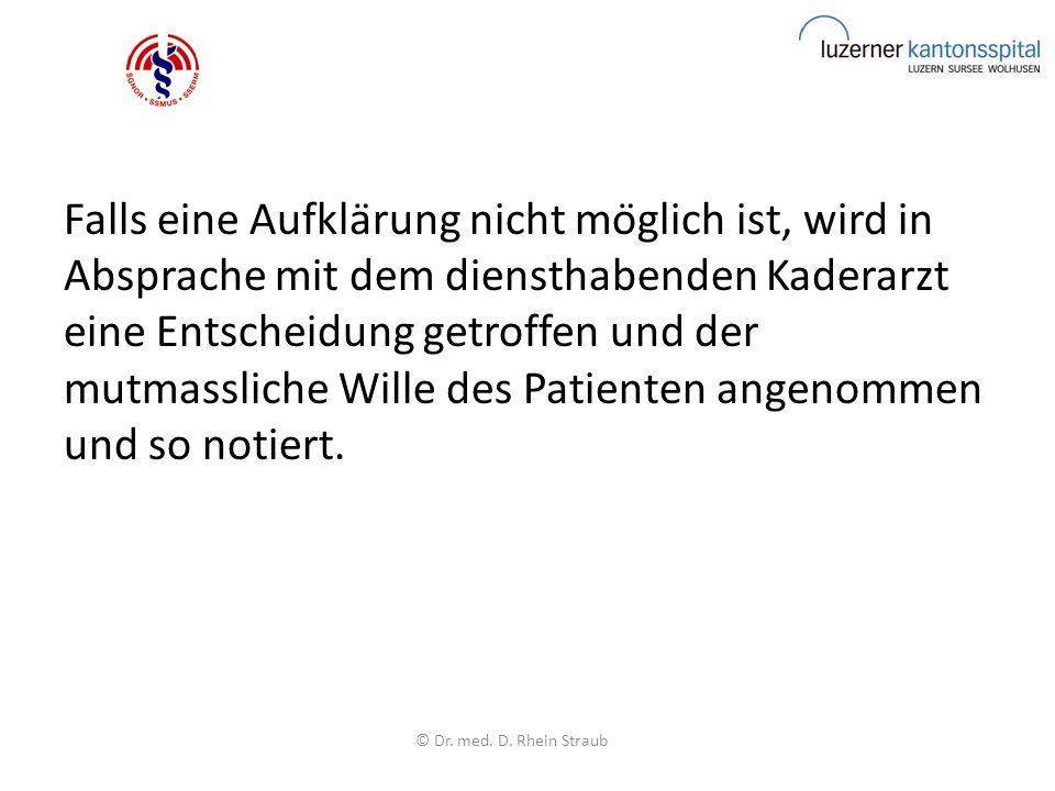 Falls eine Aufklärung nicht möglich ist, wird in Absprache mit dem diensthabenden Kaderarzt eine Entscheidung getroffen und der mutmassliche Wille des Patienten angenommen und so notiert.
