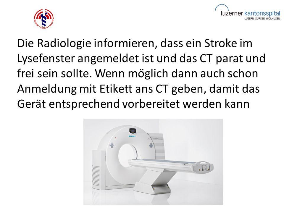 Die Radiologie informieren, dass ein Stroke im Lysefenster angemeldet ist und das CT parat und frei sein sollte.